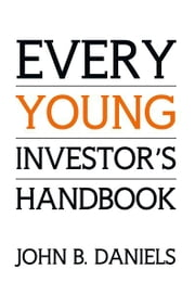 Every Young Investor's Handbook ebook by John B. Daniels