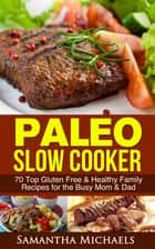 Paleo Slow Cooker: 70 Top Gluten Free & Healthy Family Recipes for the Busy Mom & Dad ebook by Samantha Michaels