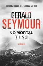 No Mortal Thing - A Thriller ebook by Gerald Seymour