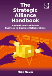 The Strategic Alliance Handbook - A Practitioners Guide to Business-to-Business Collaborations ebook by Mr Mike Nevin
