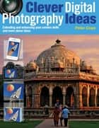 Clever Digital Photography Ideas - Extending and enhancing your camera skills and more clever ideas ebook by Peter Cope