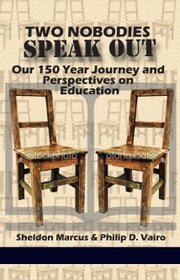 Two Nobodies Speak Out - Our 150 Year Journey and Perspectives on Education ebook by Sheldon Marcus,Philip D. Vairo