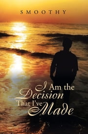 I Am the Decisions That I've Made - The World Through My Eyes ebook by Smoothy