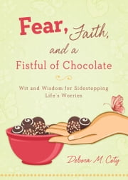 Fear, Faith, and a Fistful of Chocolate - Wit and Wisdom for Sidestepping Life's Worries ebook by Debora M. Coty