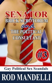 Senator Brick Scrotorum and the Political Consultant - Gay Political Sex Scandals, #3 ebook by Rod Mandelli