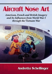 Aircraft Nose Art - American, French and British Imagery and Its Influences from World War I through the Vietnam War ebook by Andretta Schellinger
