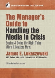 The Manager's Guide to Handling the Media in Crisis - Saying & Doing the Right Thing When It Matters Most ebook by James E. Lukaszewski, Kristen Noakes-Fry