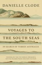 Voyages to the South Seas - In Search of Terres Australes ebook by Danielle Clode