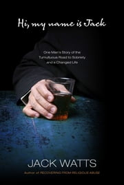 Hi, My Name Is Jack - One Man's Story of the Tumultuous Road to Sobriety and a Changed Life ebook by Jack Watts