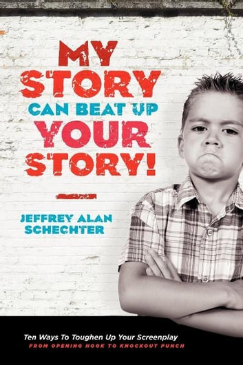 My Story Can Beat Up Your Story - Ten Ways to Toughen Up Your Screenplay from Opening Hook to Knockout Punch ebook by Jeffrey Schechter