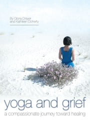 Yoga and Grief - a compassionate journey toward healing ebook by Gloria Drayer; Kathleen Doherty