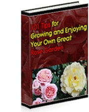 101 Tips For Growing And Enjoying Your Own Great Rose Garden ebook by Anonymous