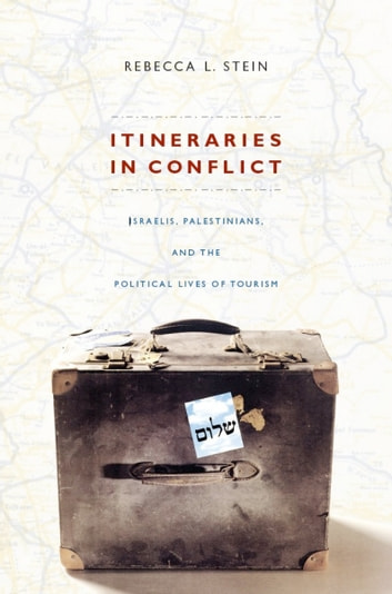 Itineraries in Conflict - Israelis, Palestinians, and the Political Lives of Tourism ebook by Rebecca L. Stein