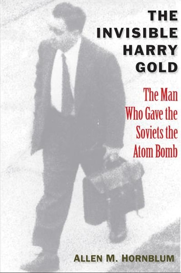 The Invisible Harry Gold: The Man Who Gave the Soviets the Atom Bomb ebook by Allen M. Hornblum