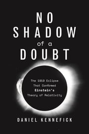 No Shadow of a Doubt - The 1919 Eclipse That Confirmed Einstein's Theory of Relativity eBook by Daniel J Kennefick