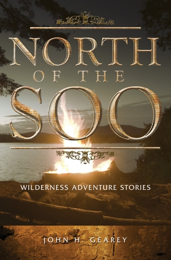 North of the Soo - Wilderness Adventure Stories ebook by John H. Gearey