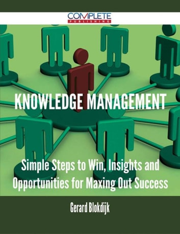 Knowledge Management - Simple Steps to Win, Insights and Opportunities for Maxing Out Success ebook by Gerard Blokdijk