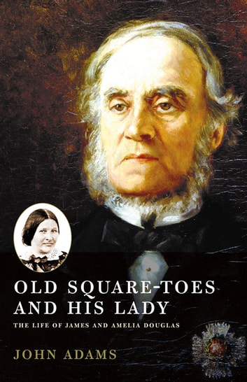 Old Square Toes and His Lady - The Life of James and Amelia Douglas ebook by John Adams