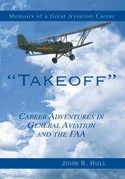 Takeoff - Career Adventures in General Aviation and the FAA ebook by John R. Hull
