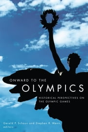 Onward to the Olympics - Historical Perspectives on the Olympic Games ebook by Gerald P. Schaus,Stephen R. Wenn