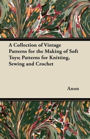 A Collection of Vintage Patterns for the Making of Soft Toys; Patterns for Knitting, Sewing and Crochet ebook by Anon.