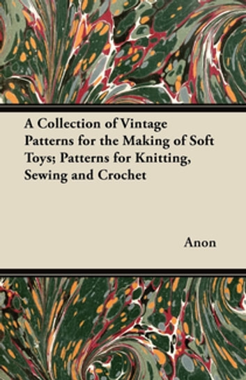 A Collection Of Vintage Patterns For The Making Of Soft Toys