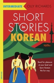 Short Stories in Korean for Intermediate Learners - Read for pleasure at your level, expand your vocabulary and learn Korean the fun way! ebook by Olly Richards