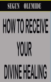 How to Receive Your Divine Healing ebook by Segun Olumide