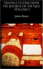 Travels to Discover the Source of the Nile I ebook by James Bruce