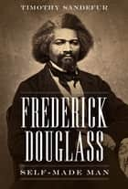 Frederick Douglass - Self-Made Man ebook by Timothy Sandefur