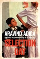 Selection Day - TV tie-in ebook by Aravind Adiga