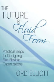 The Future is Fluid Form - Practical Steps for Designing Flat, Flexible Organizations ebook by Ord Elliott
