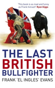 The Last British Bullfighter ebook by Frank Evans