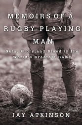 Memoirs of a Rugby-Playing Man - Guts, Glory, and Blood in the World's Greatest Game ebook by Jay Atkinson