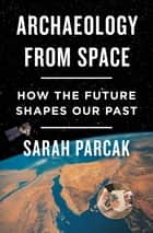 Archaeology from Space - How the Future Shapes Our Past ebook by