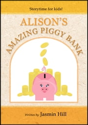 Alison's Amazing Piggy Bank: Storytime For Kids ebook by Jasmin Hill