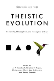 Theistic Evolution - A Scientific, Philosophical, and Theological Critique ebook by J. P. Moreland, Stephen C. Meyer, Christopher Shaw,...