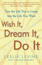 Wish It, Dream It, Do It - Turn the Life You're Living Into the Life You Want eBook by Leslie Levine