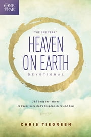 The One Year Heaven on Earth Devotional - 365 Daily Invitations to Experience God's Kingdom Here and Now ebook by Chris Tiegreen,Walk Thru the Bible