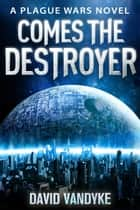 Comes The Destroyer - Plague Wars Series Book 10 ebook by David VanDyke