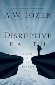 A Disruptive Faith - Expect God to Interrupt Your Life ebook by James L. Snyder,A.W. Tozer