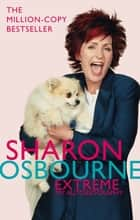 Sharon Osbourne Extreme: My Autobiography ebook by Sharon Osbourne