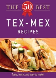 The 50 Best Tex-Mex Recipes - Tasty, fresh, and easy to make! ebook by Adams Media