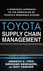 Toyota Supply Chain Management: A Strategic Approach to Toyota's Renowned System ebook by Sridhar Seshadri, Roy Vasher, Ananth V. Iyer