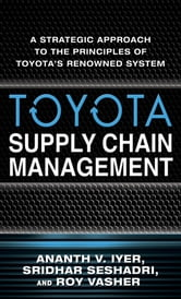 Toyota Supply Chain Management: A Strategic Approach to Toyota's Renowned System ebook by Ananth Iyer,Sridhar Seshadri,Roy Vasher