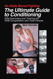 No Holds Barred Fighting: The Ultimate Guide to Conditioning - Elite Exercises and Training for NHB Competition and Total Fitness ebook by Mark Hatmaker