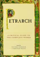 Petrarch - A Critical Guide to the Complete Works ebook by Victoria Kirkham, Armando Maggi