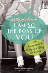 "I Am So the Boss of You - An 8-Step Guide to Giving Your Family the ""Business"" ebook by Kathy Buckworth"
