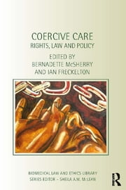 Coercive Care - Rights, Law and Policy ebook by Bernadette Mcsherry,Ian Freckelton