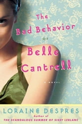 The Bad Behavior of Belle Cantrell - A Novel ebook by Loraine Despres